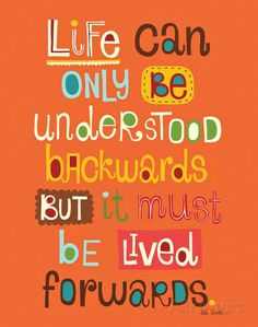 Life can only be understood backwards but it must be lived forwards.