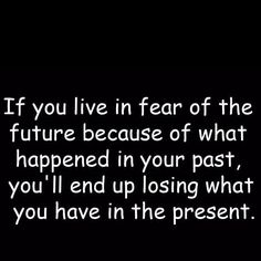 If You Live In Fear Of The Future Because Of What Happened In Your Past,  Youu0027ll End Up Losing What You Have In The Present.