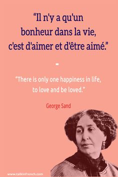 Il n'y a qu'un bonheur dans la vie, c'est d'aimer et d'être aimé. There is only one happiness in life, to love and be loved. -George Sand | Learn more about French language and culture at www.talkinfrench.com