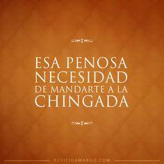 Esa penosa necesidad de mandarte a la #Chingada #Mexico #Quotes