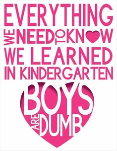 Everything we need to know, we learned in Kindergarten. Boys are dumb. LOL