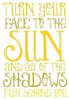 """Turn your face to the sun and all the shadows fall behind you"""