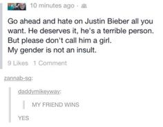 YES this concept tho. Idc about Justin Bieber but the fact that when boys bully each other sometimes he best insult they can come up with is your a girl. it is offensive to use our gender as a insult. My Tumblr, Tumblr Posts, Intersectional Feminism, Thats The Way, Faith In Humanity, So True, Just In Case, Decir No, Fight Club