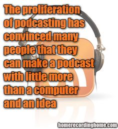 The proliferation of podcasting has convinced many people that they can make a podcast with little more than a computer and an idea  :)  http://homerecordinghome.com/a-guide-to-podcasting/
