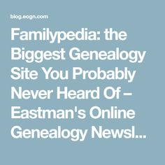 Familypedia: the Biggest Genealogy Site You Probably Never Heard Of – Eastman's Online Genealogy Newsletter