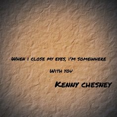 When I close my eyes, I'm somewhere  with you....        Kenny Chesney