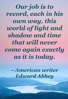 Edward Abbey. This quote made me love photography.