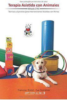 Terapia asistida con animales : ejercicios e ideas para enriquecer las actividades e intervenciones asistidas con perros #terapiaasistidaporanimales