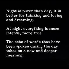 Night is the time were the dreamers, the thinkers, the lovers, and those who feel emotions more intensely than others will either feel the happiness or the pain that today brought them.