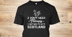 Love Scotland T-Shirt from LOVE SCOTLAND &lts  , a custom product made just for you by Teespring. With world-class production and customer support, your satisfaction is guaranteed. - I Don't Need Therapy I Just Need To Go To Scotland