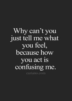 Why can't you just tell me what you feel, because how you act is confusing me.