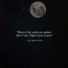 Most of the truths are spoken after 3 am. Night is just so pure.  A.Q via (https://www.facebook.com/Quotes.nd.Notes/photos/a.1583089055238699.1073741829.1579556558925282/1837105969837005/?type=3)