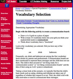"""Vocabulary Selection: Frequently, eat, drink & bathroom are among the 1st vocabulary items chosen...the child does not use them and is then accused of """"not being ready for a communication system"""" or """"not liking communication boards"""" & the idea of their using an AAC system is abandoned. Basic needs such as eating, drinking & toileting are typically taken care of regardless of whether they request it or not. Thus, the child is left with little motivation or need to communicate these messages."""""""