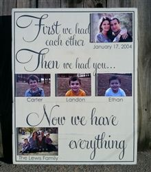First We Had Each Other...Now We Have Everything.  This is one of our larger custom signs that is intended to be completely personalized with your family name and wedding date along with your children's name and photographs. Acrylic picture frames hold the photos in place. Make's a great anniversary, Christmas, birthday present....or just because you need it kind of gift for yourself.