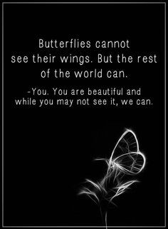 Butterflies Cannot See Their Wings. But The Rest Of The World Can. - You. You Are Beautiful And While You May Not See It, We Can.