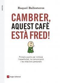 Cambrer, aquest cafè està fred!: primers auxilis per millorar l'assertivitat, la comunicació i les relacions personals / Raquel Ballesteros. Angle, 2015