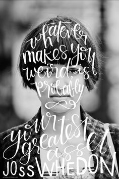 """""""Whatever makes you weird is probably your greatest asset."""" Joss Whedon 