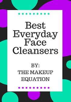 The Makeup Equation: Best Everyday Face Cleanser Products
