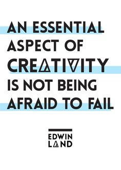 """An essential aspect of creativity is not being afraid to fail."" ~ Edwin Land"