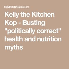 """Kelly the Kitchen Kop - Busting """"politically correct"""" health and nutrition myths"""