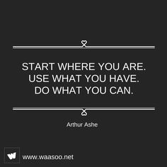 Start where you are. Use what you have. Do what you can. Start now! #Quote #Motivation