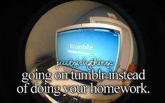 Going on Tumblr instead of doing your homework.