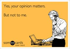 Yes, your opinion matters. But not to me.