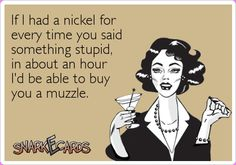 If I had a nickel for every time you said something stupid, in about an hour I'd be able to buy you a muzzle. | Snarkecards