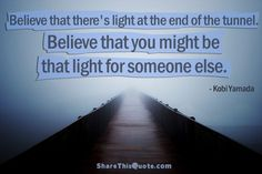 Believe that there's light at the end of the tunnel. Believe that you might be that light for someone else.  ― #KobiYamada #Quotes #ShareThisQuote #Love