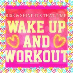 It's time to get up and workout!!!