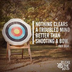 "Archery - Release Your Wild ""Nothing clears a troubled mind better than shooting a bow"" ~ Fred Bear"