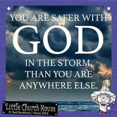 ✞♡✞ You are safer with God in the storm than you are anywhere else. Amen...Little Church Mouse 10 April 2016 ✞♡✞