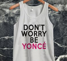 Don't Worry Beyoncé tanktop unisex custom clothing Size S-3XL //Price: $14.99  //