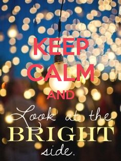 KEEP CALM AND LOOK AT HE BRIGHT SIDE - by me JMK