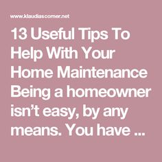 13 Useful Tips To Help With Your Home Maintenance  Being a homeowner isn't easy, by any means. You have many things to take care of and remember. You need to keep your home in good working order. It needs to be clean, tidy, with the bills paid. That's the only way you and your family can live there happy and stress-free.
