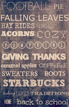 football, pie, falling leaves, hay rides, acorns, cozy, pumpkins, giving thanks, caramel apples, coffee, sweaters, boots, starbucks...