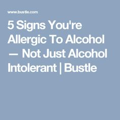 5 Signs You're Allergic To Alcohol — Not Just Alcohol Intolerant | Bustle
