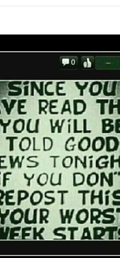 It doesn't quite fit but it says: since you have read this , you will be told good news tonight. If you don't, your bad week begins.