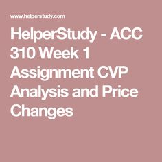 HelperStudy - ACC 310 Week 1 Assignment CVP Analysis and Price Changes