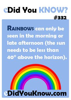 Rainbows can only be seen in the morning or late afternoon (the sun needs to be less than 40° above the horizon).