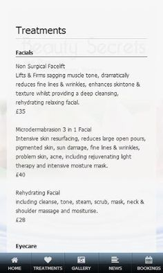 Facials<p>Non Surgical Facelift<br>Lifts & Firms sagging muscle tone, dramatically reduces fine lines & wrinkles, enhances skintone & texture whilst providing a deep cleansing, rehydrating relaxing facial.<br>£35<p>Microdermabrasion 3 in 1 Facial<br>Intensive skin resurfacing, reduces large open pours, pigmented skin, sun damage, fine lines & wrinkles, problem skin, acne, including rejuvenating light therapy and intensive moisture mask.<br>£40<p>Rehydrating Facial<br>including cleanse, tone…
