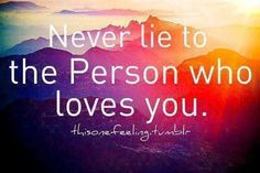 I prefer never to lie to anyone. But especially to people you love know that white lies and lying by not telling the whole truth is still dishonesty