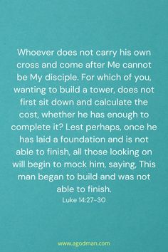 Whoever does not carry his own cross and come after Me cannot be My disciple. For which of you, wanting to build a tower, does not first sit down and calculate the cost, whether he has enough to complete it? Lest perhaps, once he has laid a foundation and is not able to finish, all those looking on will begin to mock him, saying, This man began to build and was not able to finish. Luke 14:27-30