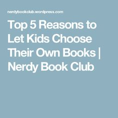 Top 5 Reasons to Let Kids Choose Their Own Books | Nerdy Book Club