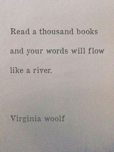 """""""Read a thousand books and your worlds will flow like a river."""" -Virginia Woolf"""