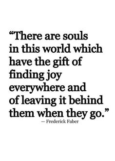 "There are souls in this world which have the gift of finding joy everywhere and of leaving it behind them when they go."" Description from pinterest.com. I searched for this on bing.com/images"