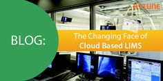 The Changing Face of Cloud Based LIMS (Lab Information Management Systems)