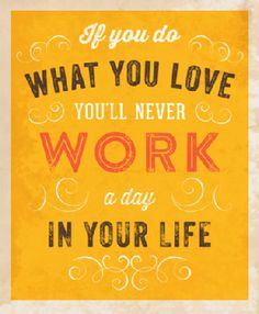 If you do what you love you'll never work a day in your life.