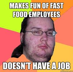 makes fun of fast food employees doesnt have a job - Butthurt Dweller