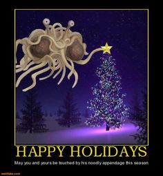 Atheism, Religion, God is Imaginary, Flying Spaghetti Monster, Holidays. Happy Holidays. May you and yours be touched by his noodly appendage this season.
